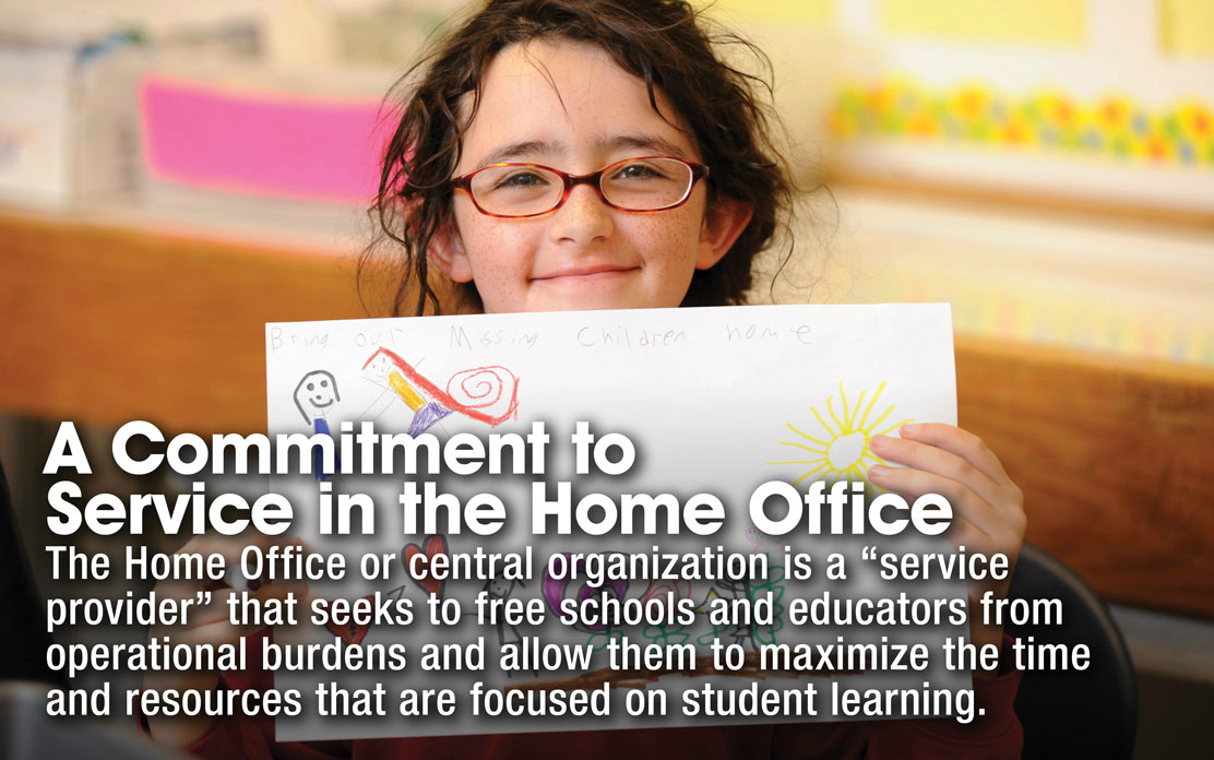 "A Commitment to Service in the Home Office - The Home Office or central organization is a ""service provider"" that seeks to free schools and educators from operational burdens and allows them to maximize the time and resources that are focused on student learning."